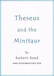 Short play script Theseus and Minotaur Theseus and the Minitaur by Robert Reed